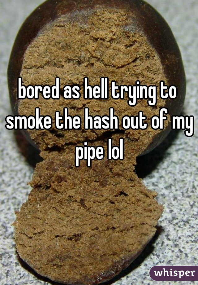 bored as hell trying to smoke the hash out of my pipe lol