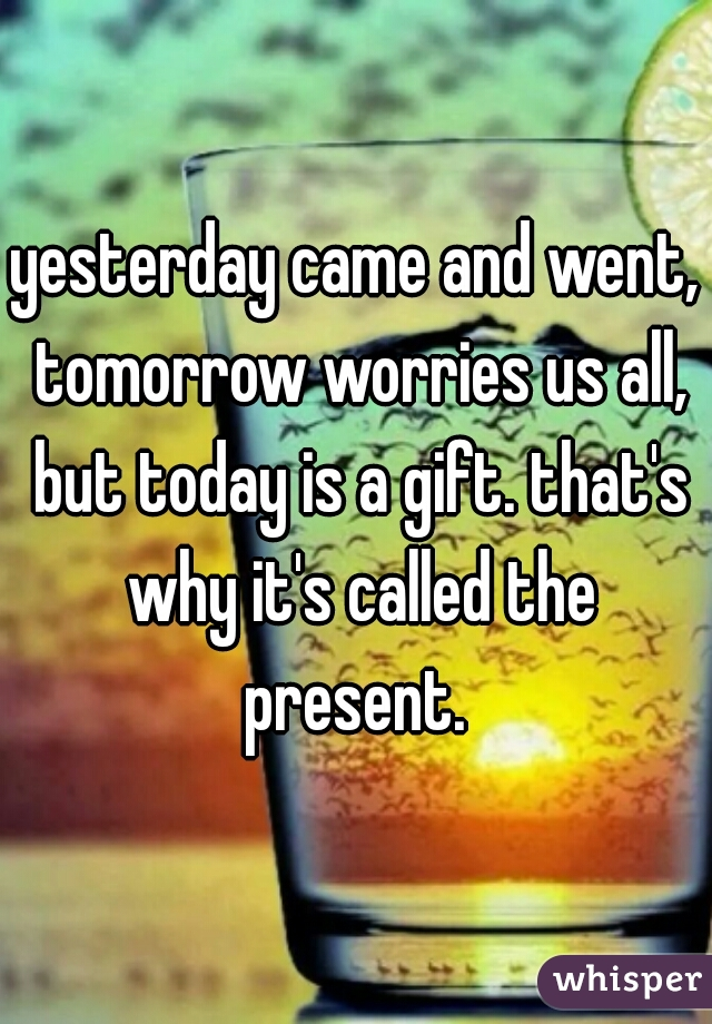 yesterday came and went, tomorrow worries us all, but today is a gift. that's why it's called the present.