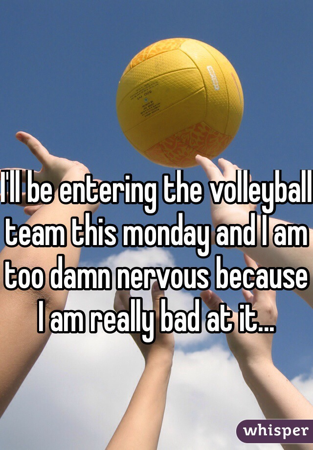 I'll be entering the volleyball team this monday and I am too damn nervous because I am really bad at it...