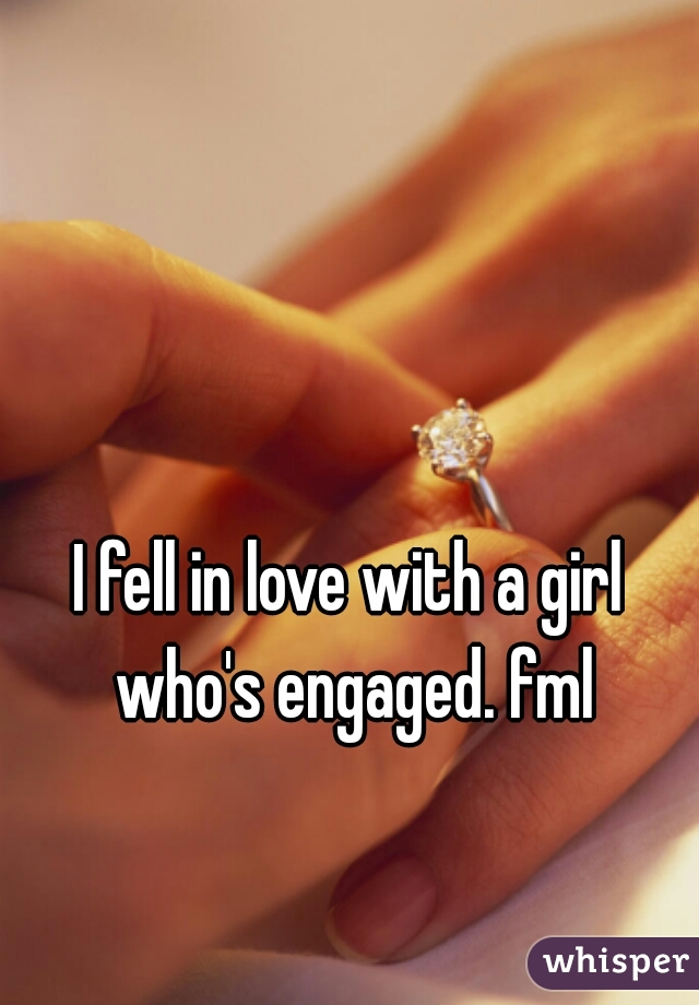 I fell in love with a girl who's engaged. fml