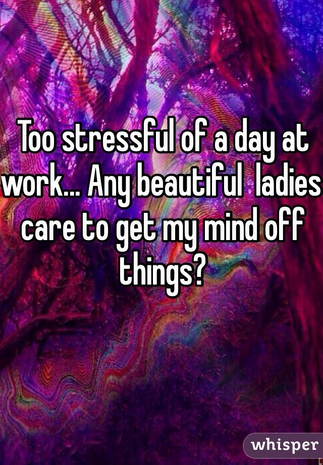 Too stressful of a day at work... Any beautiful  ladies care to get my mind off things?