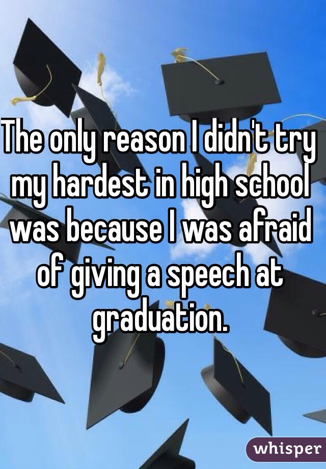 The only reason I didn't try my hardest in high school was because I was afraid of giving a speech at graduation.
