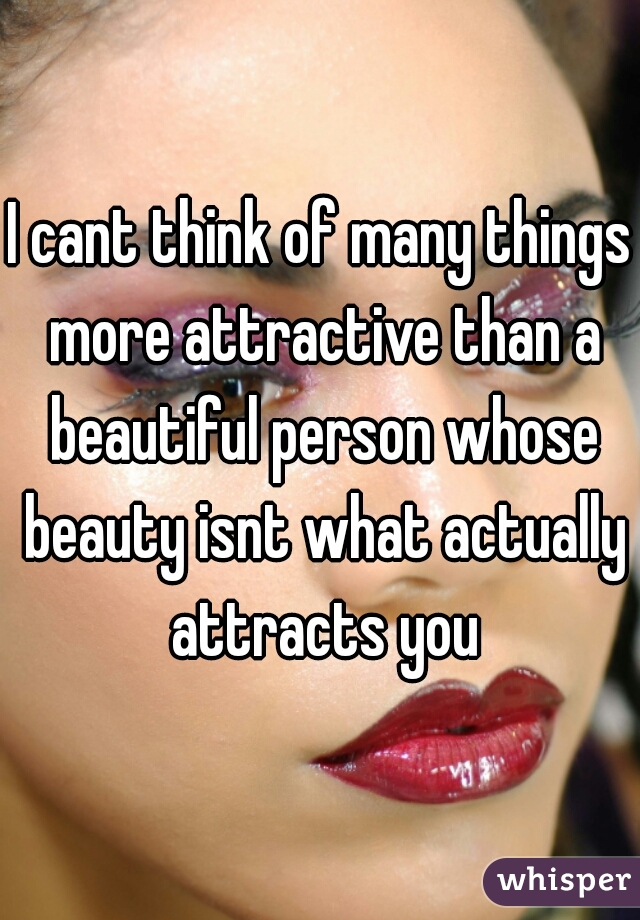 I cant think of many things more attractive than a beautiful person whose beauty isnt what actually attracts you