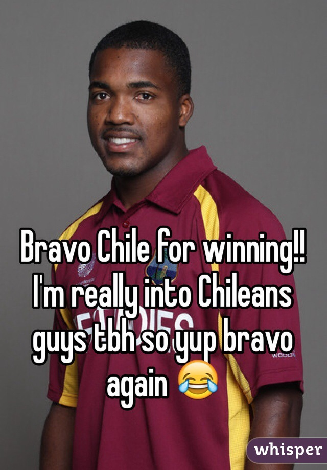 Bravo Chile for winning!! I'm really into Chileans guys tbh so yup bravo again 😂