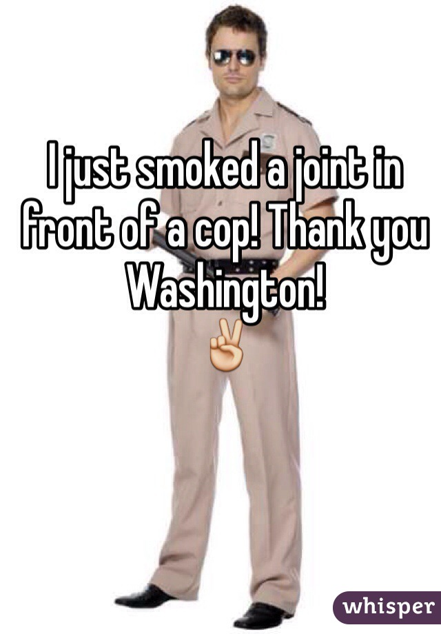 I just smoked a joint in front of a cop! Thank you Washington! ✌️