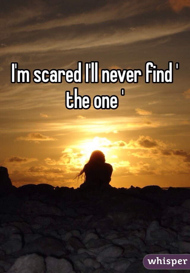 I'm scared I'll never find ' the one '