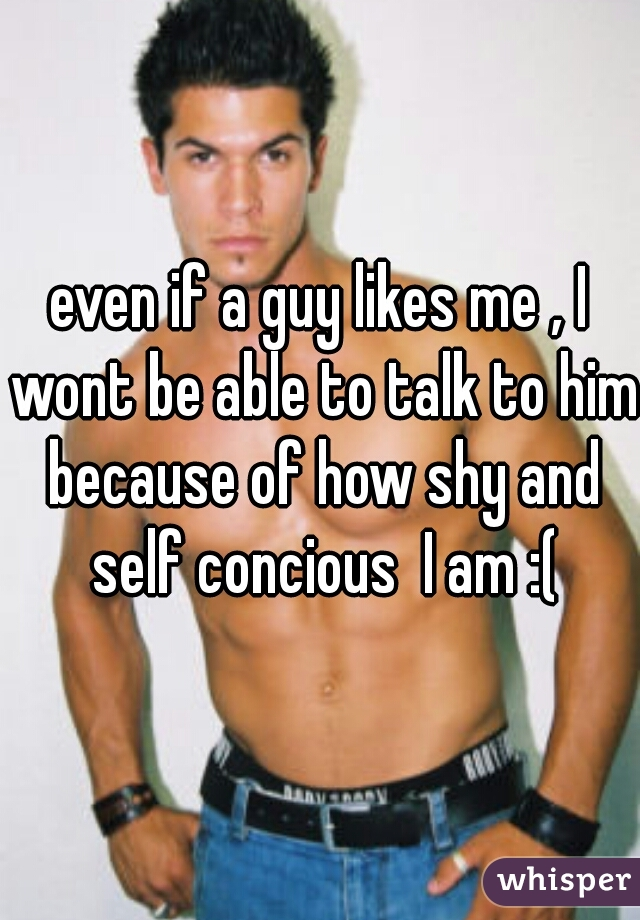 even if a guy likes me , I wont be able to talk to him because of how shy and self concious  I am :(