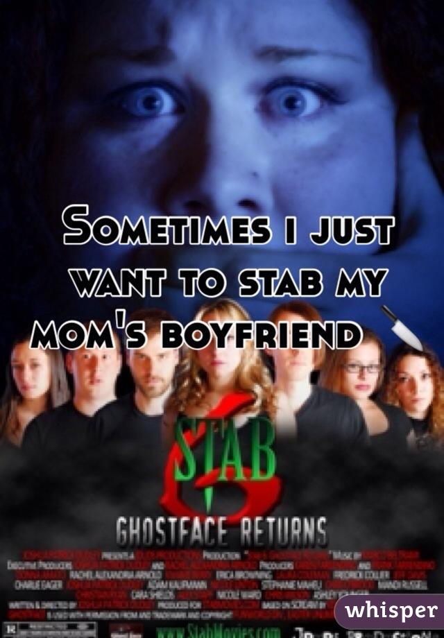 Sometimes i just want to stab my mom's boyfriend 🔪