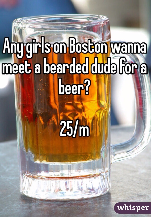 Any girls on Boston wanna meet a bearded dude for a beer?   25/m