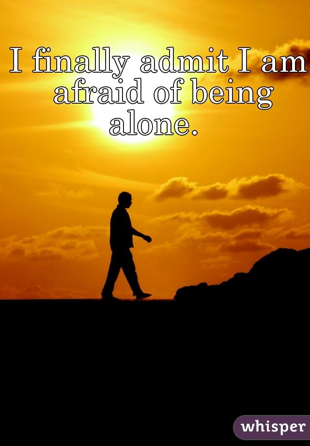 I finally admit I am afraid of being alone.