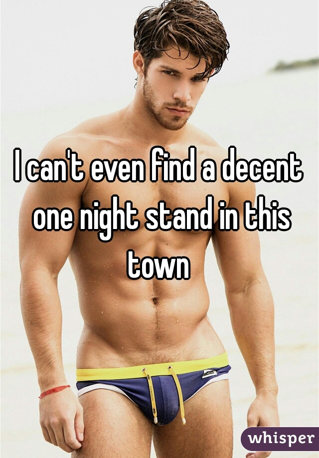 I can't even find a decent one night stand in this town