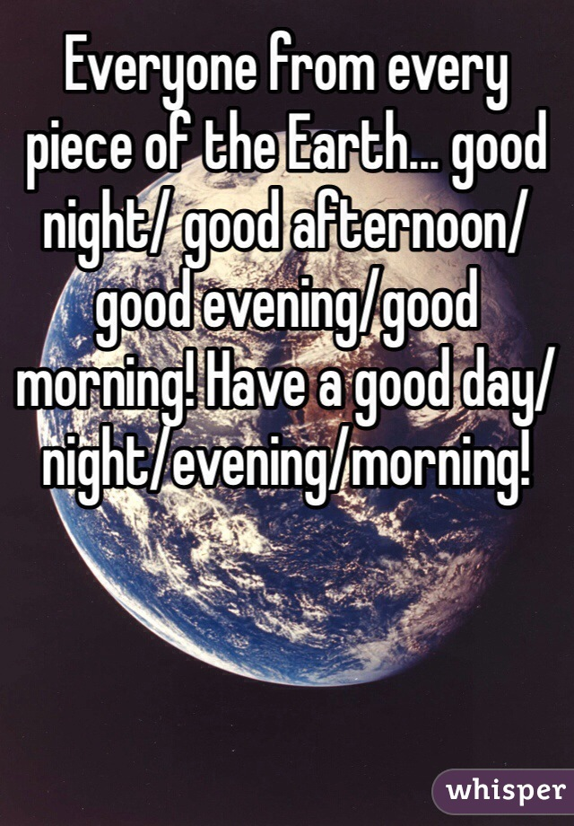 Everyone from every piece of the Earth... good night/ good afternoon/good evening/good morning! Have a good day/night/evening/morning!
