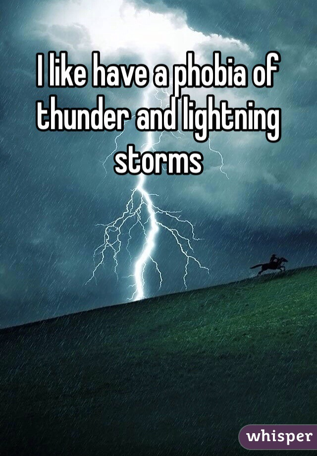 I like have a phobia of thunder and lightning storms