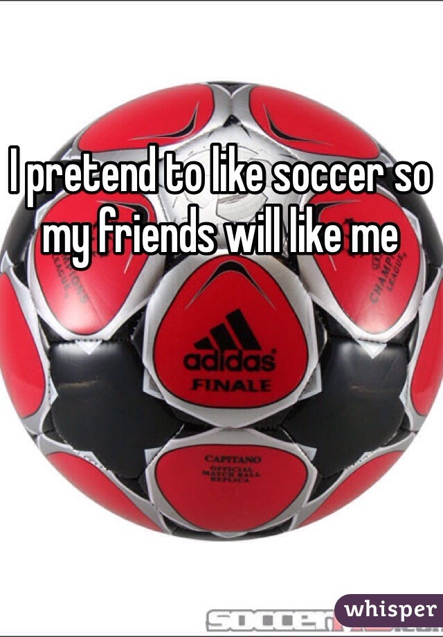 I pretend to like soccer so my friends will like me