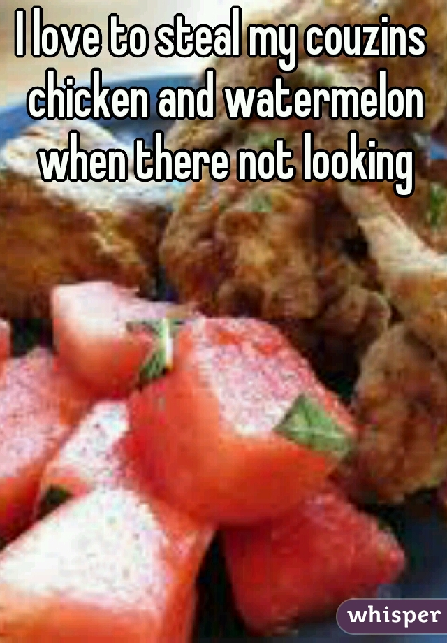 I love to steal my couzins chicken and watermelon when there not looking