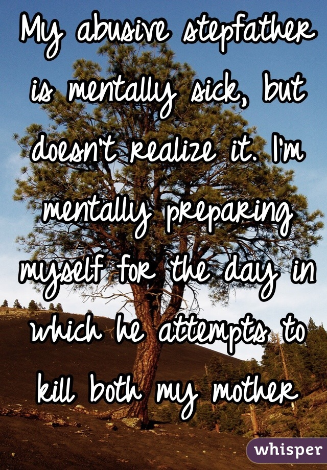 My abusive stepfather is mentally sick, but doesn't realize it. I'm mentally preparing myself for the day in which he attempts to kill both my mother and I.