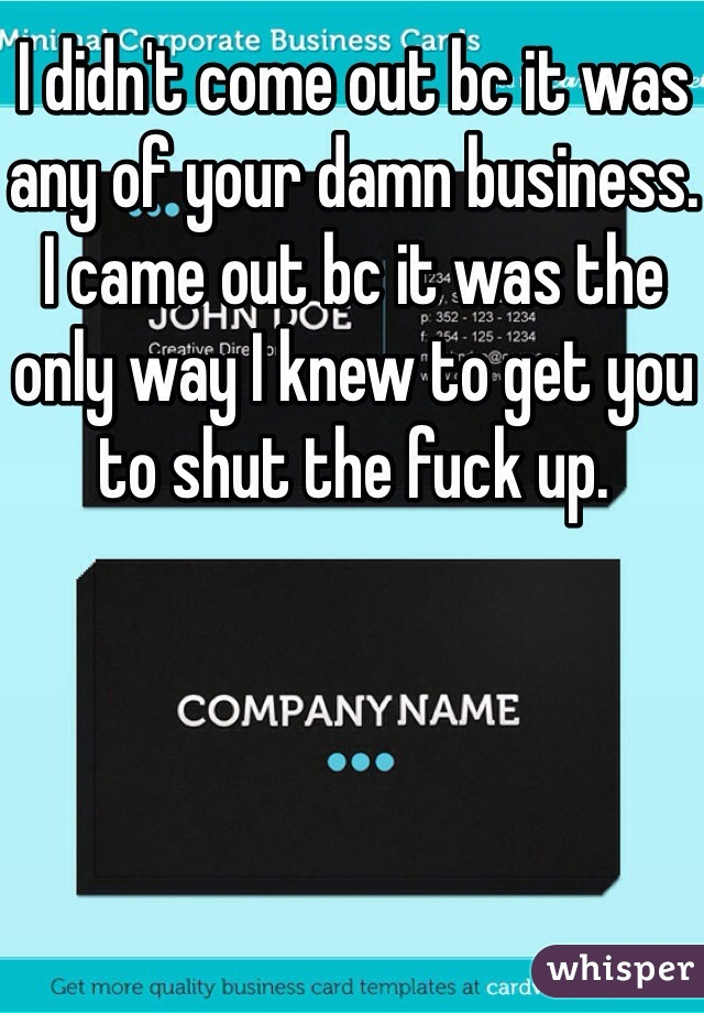 I didn't come out bc it was any of your damn business. I came out bc it was the only way I knew to get you to shut the fuck up.