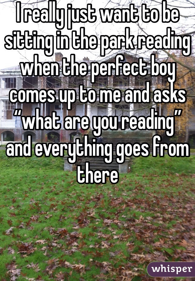 """I really just want to be sitting in the park reading when the perfect boy comes up to me and asks """"what are you reading"""" and everything goes from there"""