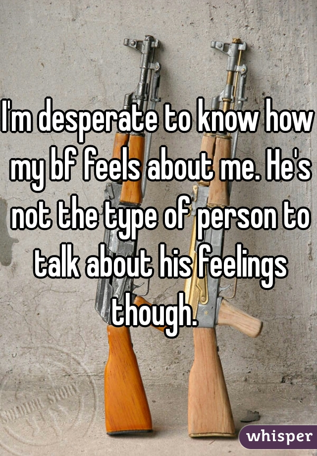 I'm desperate to know how my bf feels about me. He's not the type of person to talk about his feelings though.
