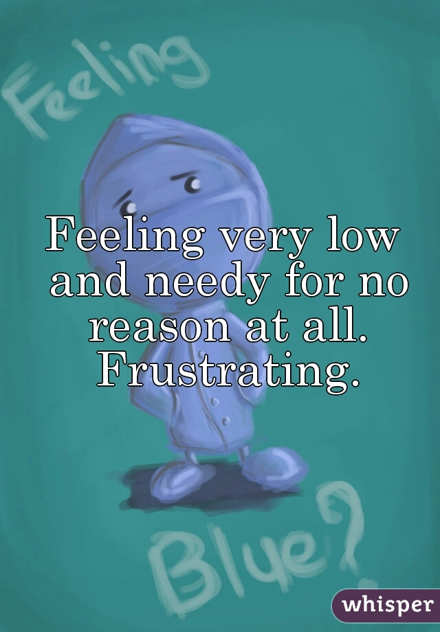 Feeling very low and needy for no reason at all. Frustrating.
