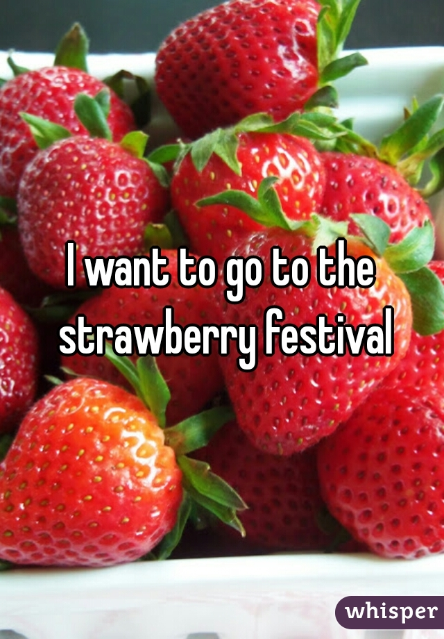 I want to go to the strawberry festival