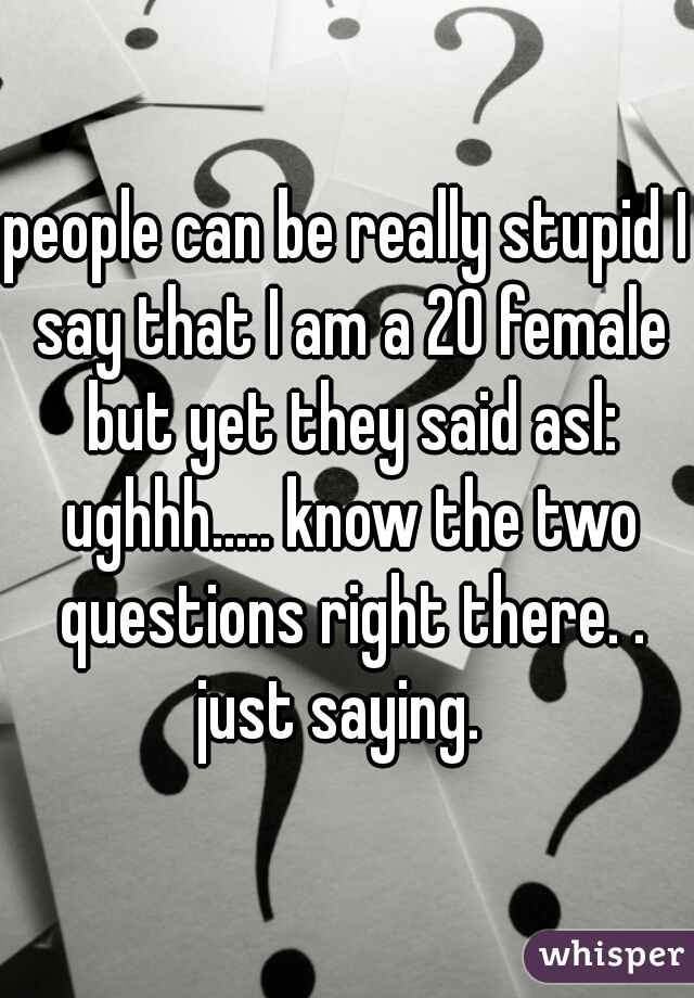 people can be really stupid I say that I am a 20 female but yet they said asl: ughhh..... know the two questions right there. .  just saying.