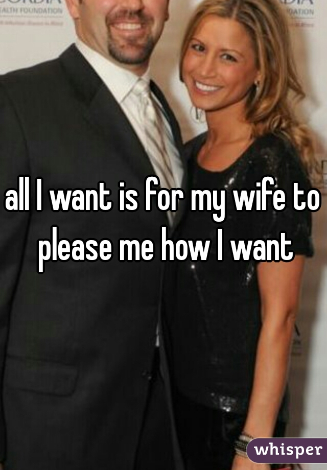 all I want is for my wife to please me how I want