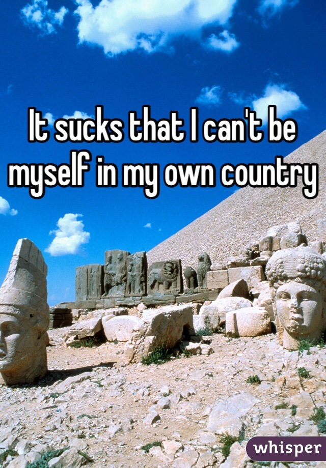 It sucks that I can't be myself in my own country