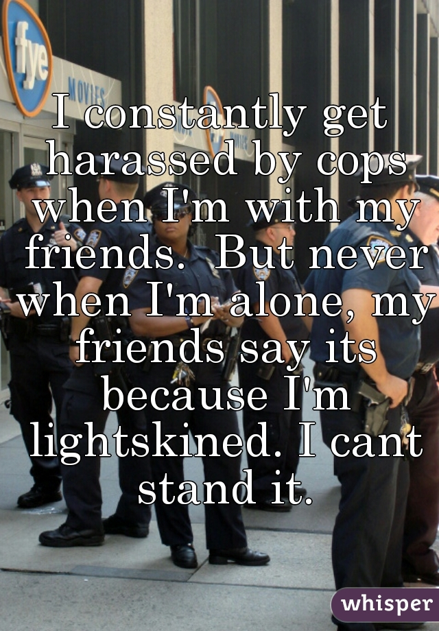 I constantly get harassed by cops when I'm with my friends.  But never when I'm alone, my friends say its because I'm lightskined. I cant stand it.