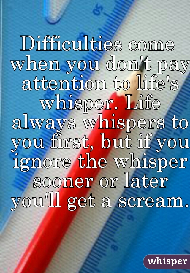 Difficulties come when you don't pay attention to life's whisper. Life always whispers to you first, but if you ignore the whisper sooner or later you'll get a scream.