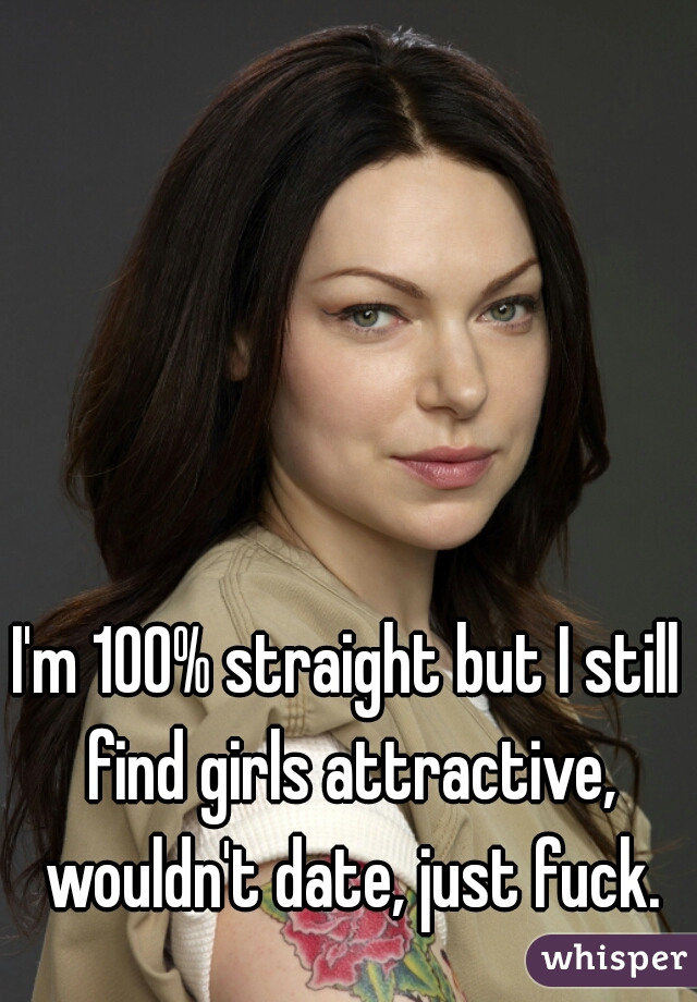 I'm 100% straight but I still find girls attractive, wouldn't date, just fuck.