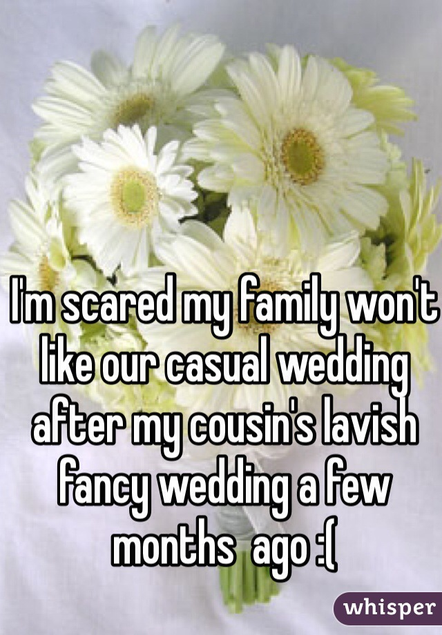 I'm scared my family won't like our casual wedding after my cousin's lavish fancy wedding a few months  ago :(