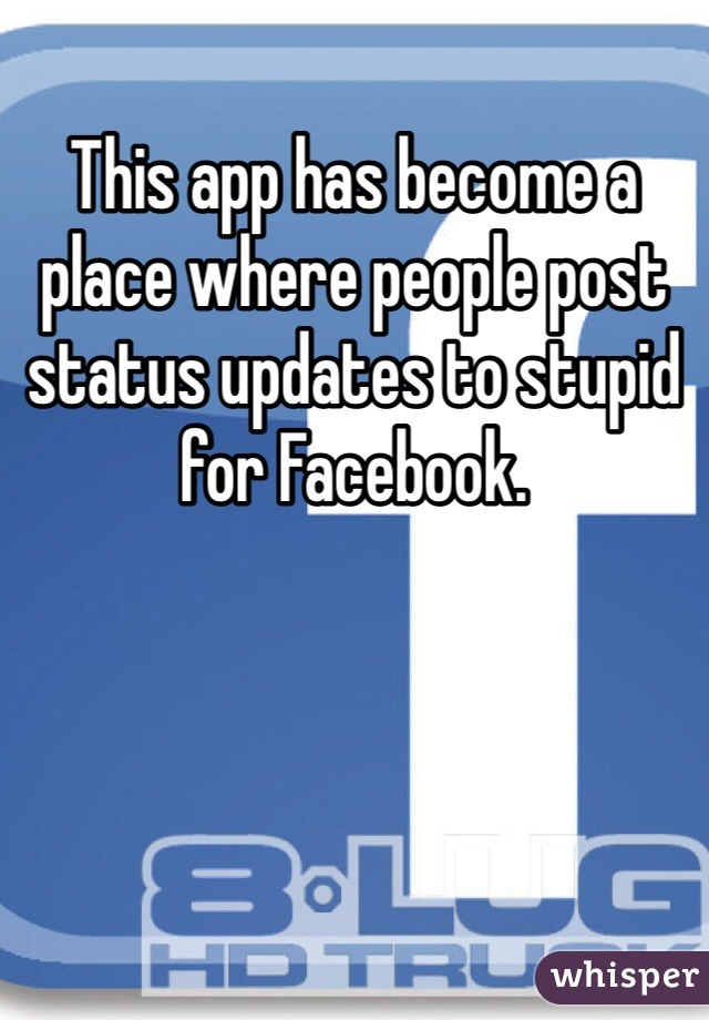 This app has become a place where people post status updates to stupid for Facebook.