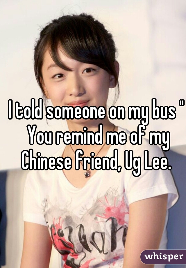 """I told someone on my bus """" You remind me of my Chinese friend, Ug Lee."""