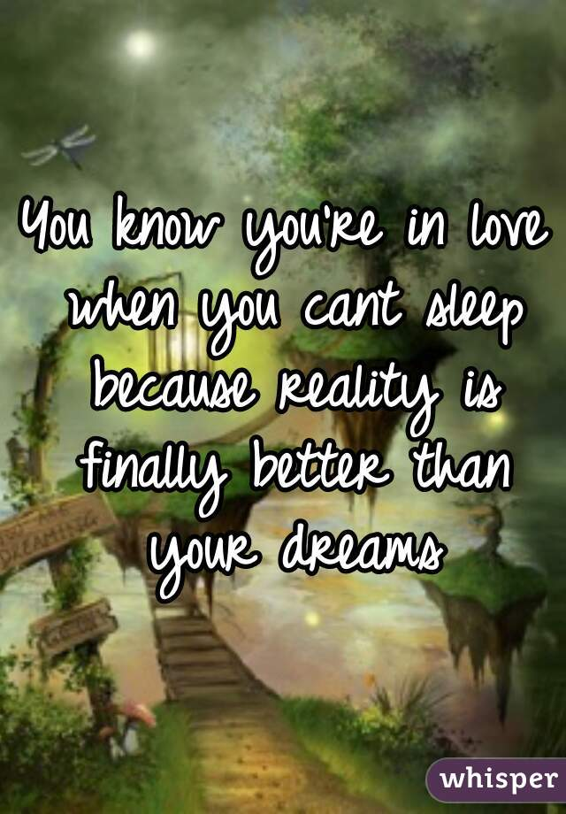 You know you're in love when you cant sleep because reality is finally better than your dreams