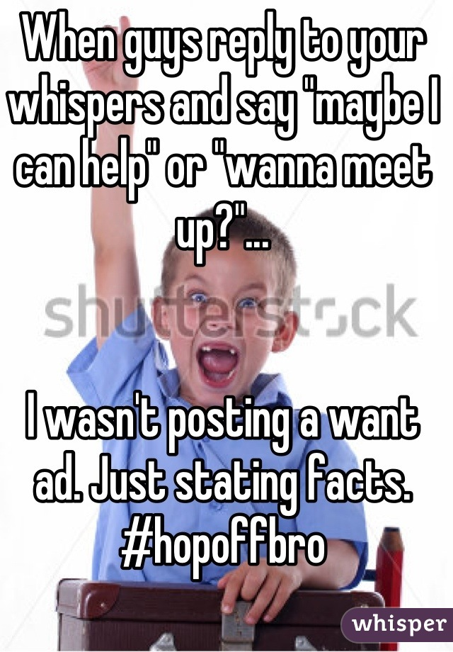 """When guys reply to your whispers and say """"maybe I can help"""" or """"wanna meet up?""""...   I wasn't posting a want ad. Just stating facts. #hopoffbro"""