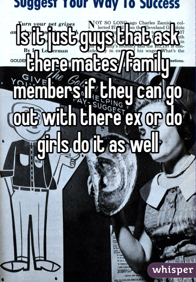 Is it just guys that ask there mates/family members if they can go out with there ex or do girls do it as well