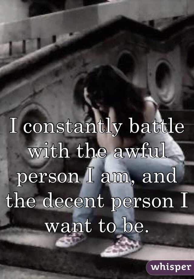 I constantly battle with the awful person I am, and the decent person I want to be.
