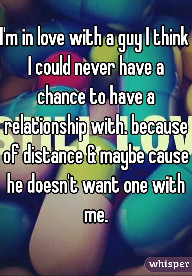 I'm in love with a guy I think I could never have a chance to have a relationship with. because of distance & maybe cause he doesn't want one with me.