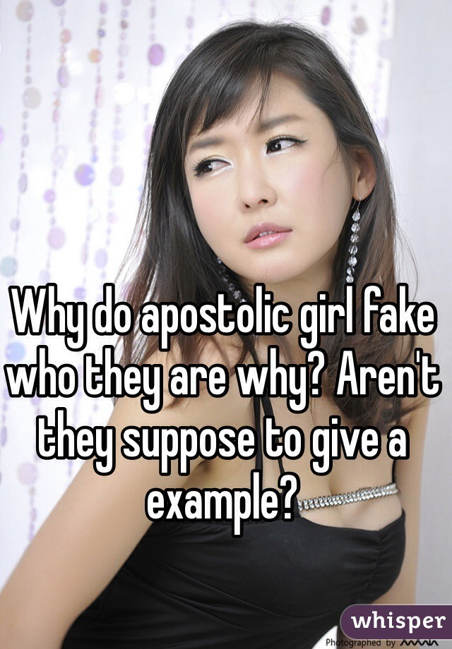 Why do apostolic girl fake who they are why? Aren't they suppose to give a example?
