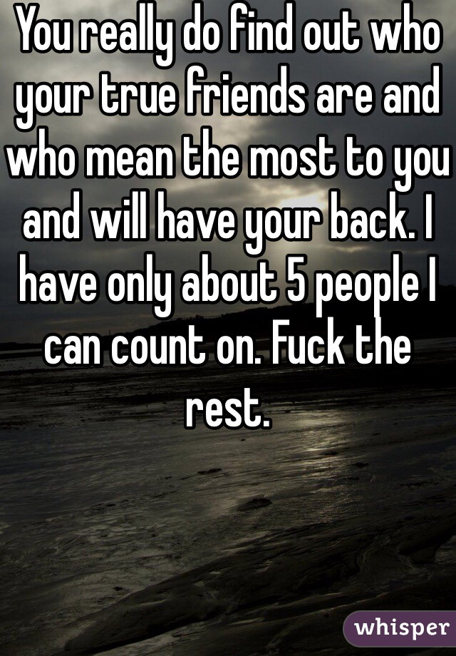 You really do find out who your true friends are and who mean the most to you and will have your back. I have only about 5 people I can count on. Fuck the rest.