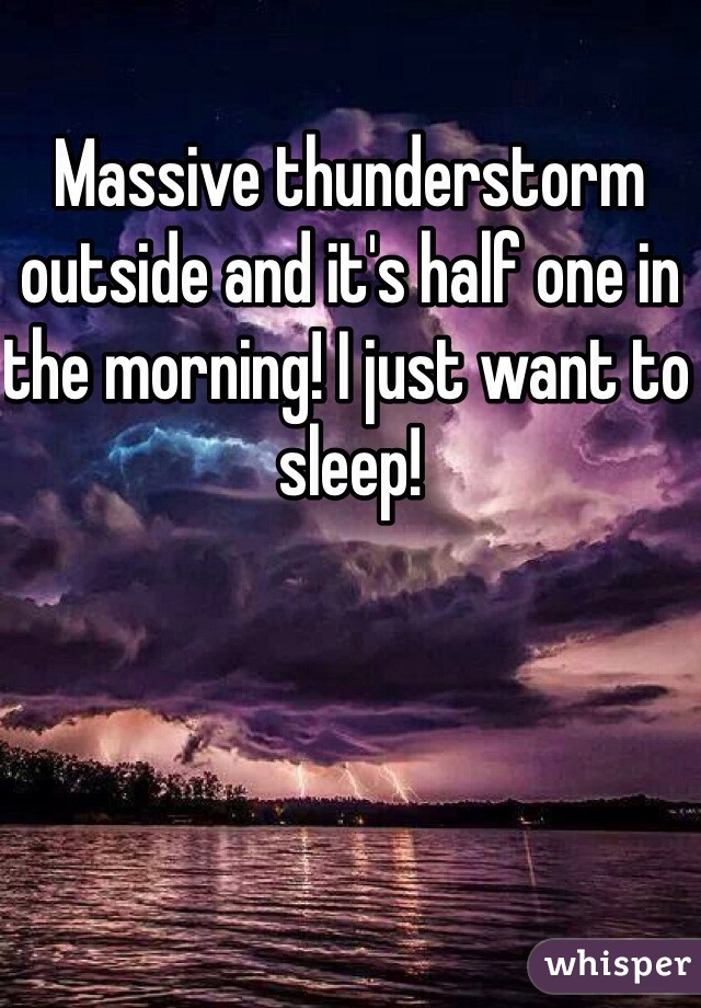 Massive thunderstorm outside and it's half one in the morning! I just want to sleep!