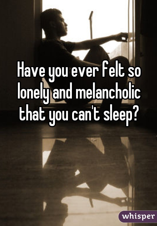Have you ever felt so lonely and melancholic that you can't sleep?