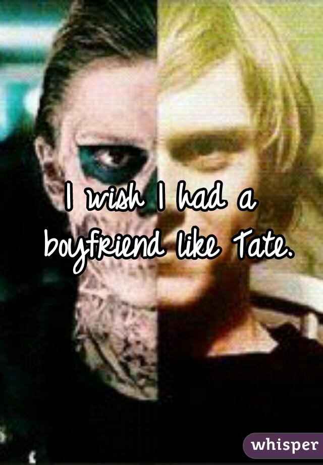 I wish I had a boyfriend like Tate.