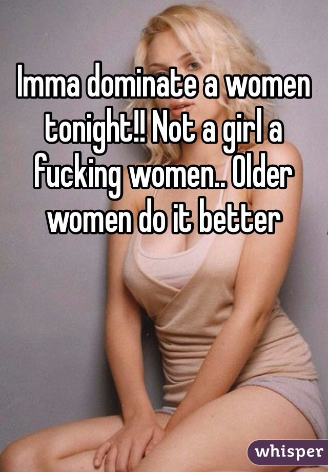 Imma dominate a women tonight!! Not a girl a fucking women.. Older women do it better