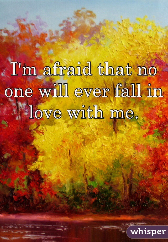 I'm afraid that no one will ever fall in love with me.