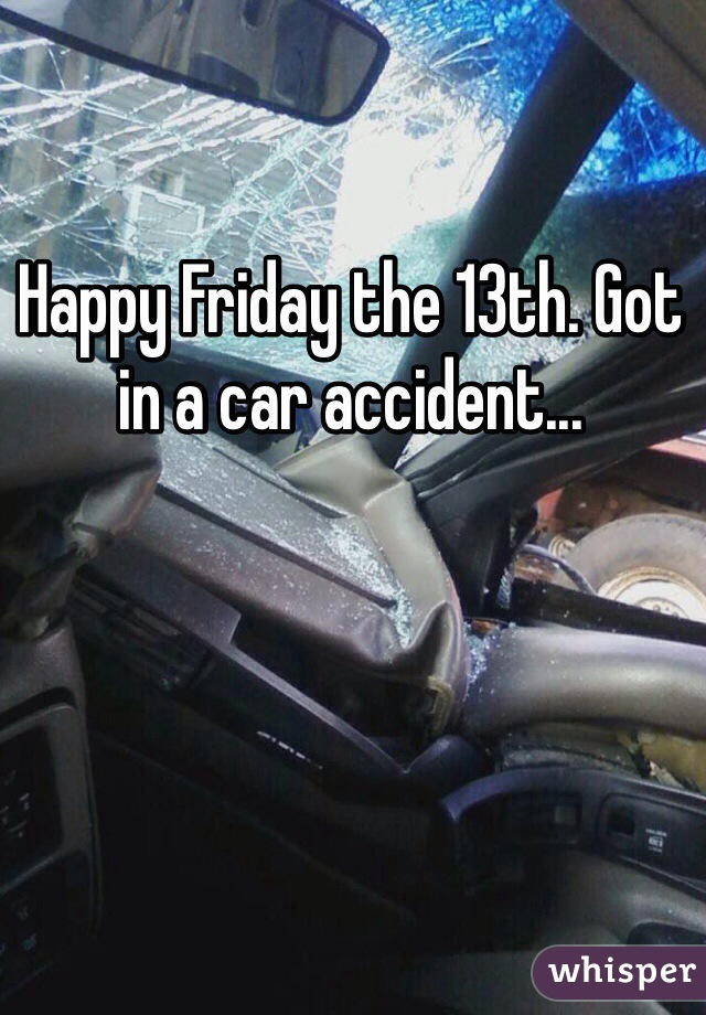 Happy Friday the 13th. Got in a car accident...