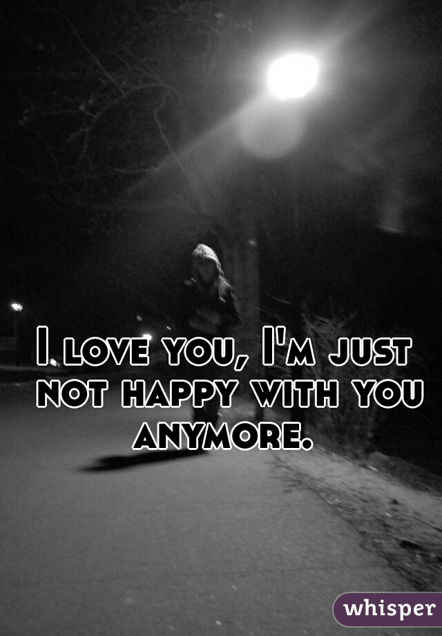 I love you, I'm just not happy with you anymore.