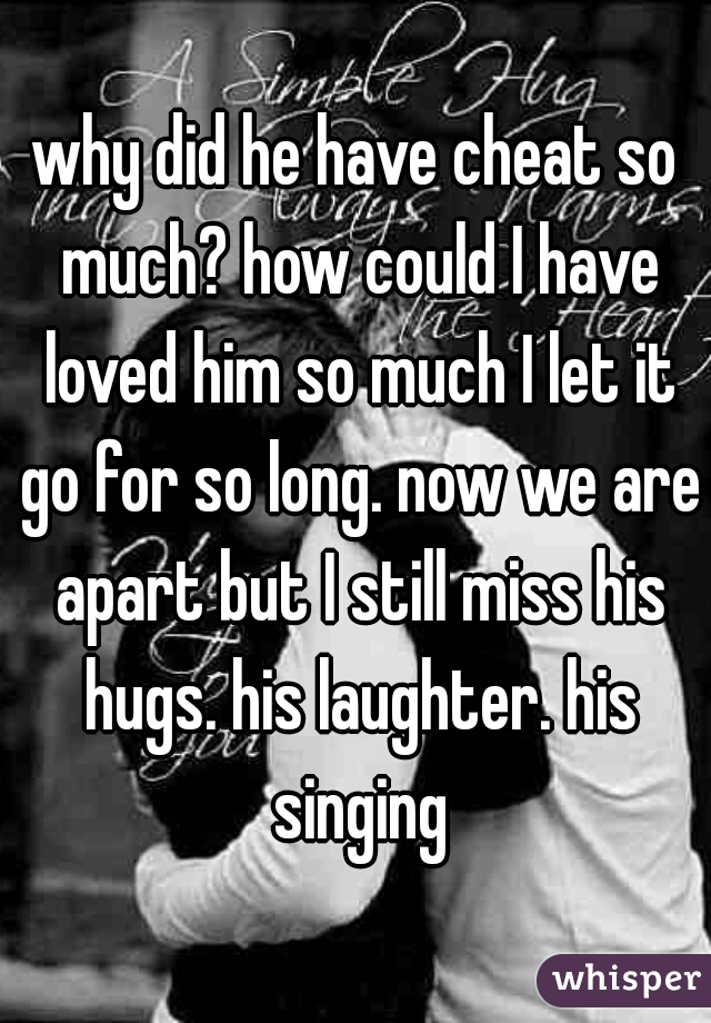 why did he have cheat so much? how could I have loved him so much I let it go for so long. now we are apart but I still miss his hugs. his laughter. his singing