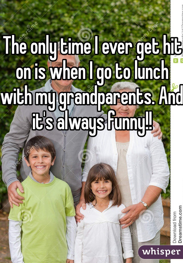 The only time I ever get hit on is when I go to lunch with my grandparents. And it's always funny!!